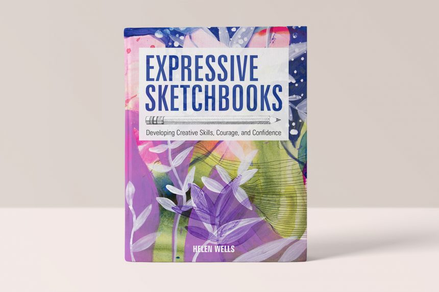 EXPRESSIVE SKETCHBOOKS - DEVELOPING CREATIVE SKILLS, COURAGE, AND CONFIDENCE - HELEN WELLS