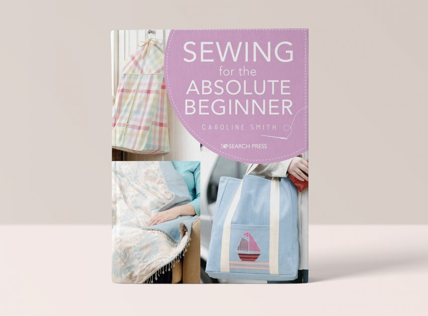 SEWING FOR THE ABSOLUTE BEGINNER - CAROLINE SMITH
