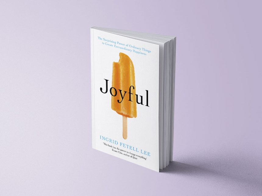JOYFUL: THE SURPRISING POWER OF ORDINARY THINGS TO CREATE EXTRAORDINARY HAPPINESS - INGRID FETELL LEE